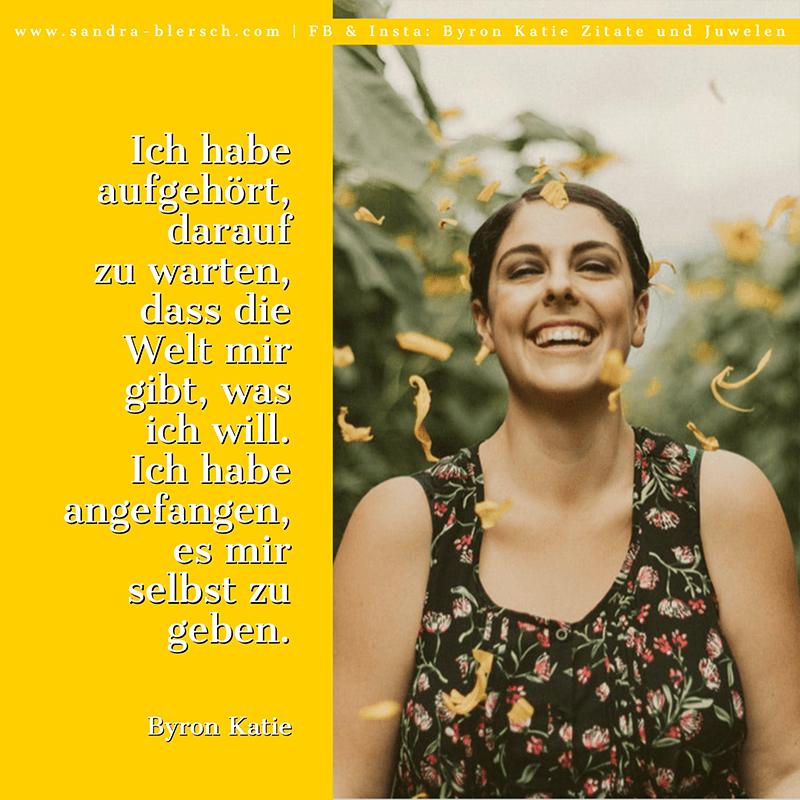 Byron Katie Zitat: Ich habe aufgehört, darauf zu warten, dass die Welt mir gibt, was ich will. Ich habe angefangen, es mir selbst zu geben.
