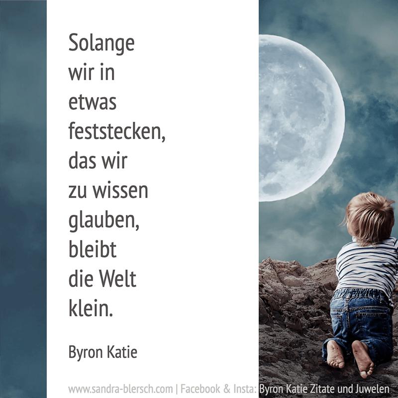 Byron Katie Zitat: Solange wir in etwas feststecken, das wir zu wissen glauben, bleibt die Welt klein