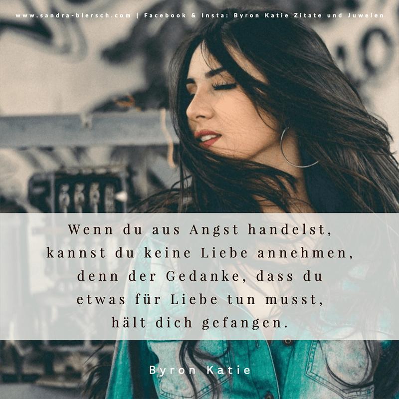 Byron Katie Zitat Wenn du aus Angst handelst, kannst du keine Liebe annehmen, denn der Gedanke, dass du etwas für Liebe tun musst, hält dich gefangen.