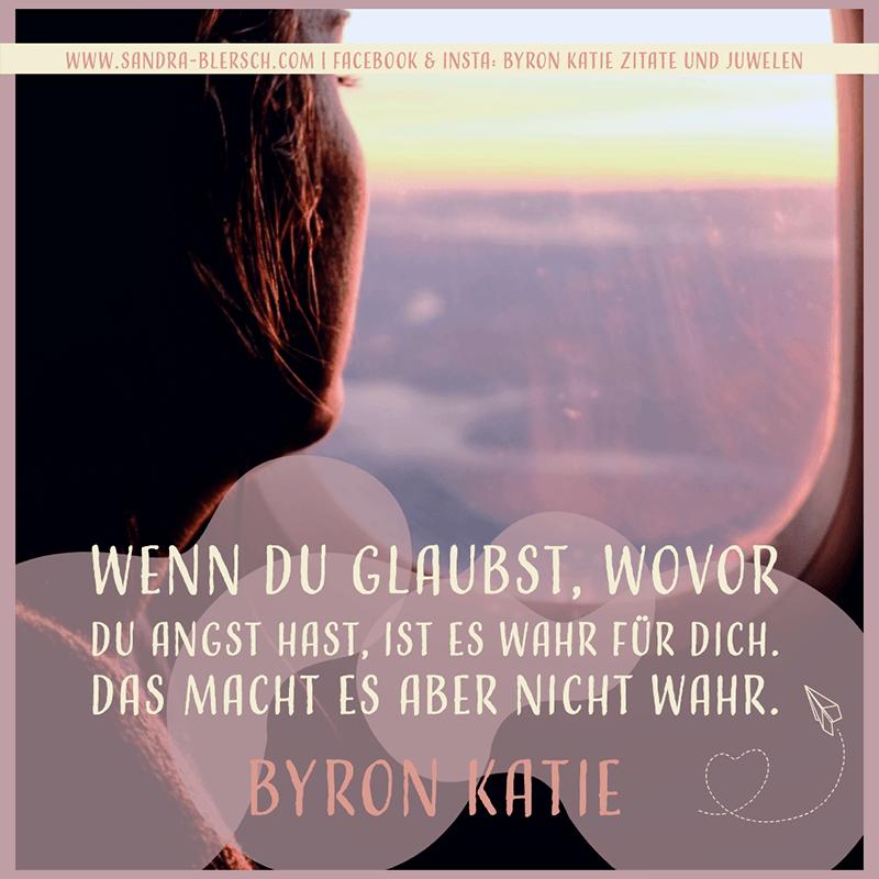 Byron Katie Zitat Wenn du glaubst, wovor du Angst hast, ist es wahr für dich. Das macht es aber nicht wahr