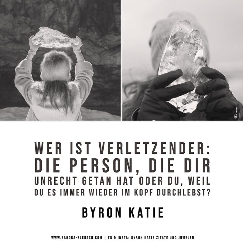 Byron Katie Zitat: Wer ist verletzender: die Person, die dir Unrecht getan hat oder du, weil du es immer wieder im Kopf durchlebst