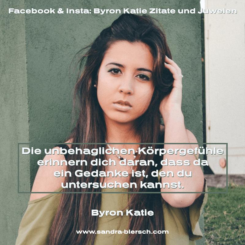 Byron Katie Zitat: Die unbehaglichen Körpergefühle erinnern dich daran, dass da ein Gedanke ist, den du untersuchen kannst