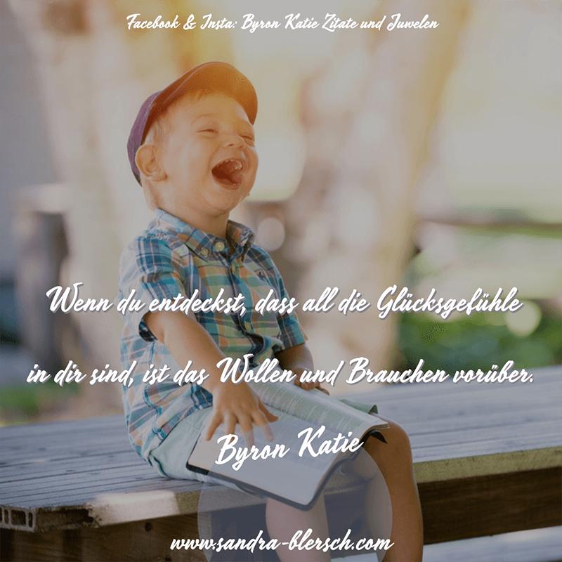 Byron Katie Zitat: Wenn du entdeckst, dass all die Glücksgefühle in dir sind, ist das Wollen und Brauchen vorüber