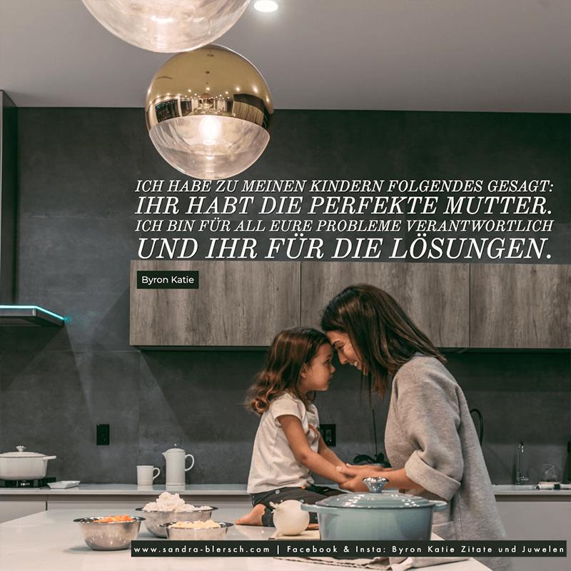 Byron Katie Zitat Ich habe zu meinen Kindern Folgendes gesagt: Ihr habt die perfekte Mutter. Ich bin für all eure Probleme verantwortlich und ihr für die Lösungen