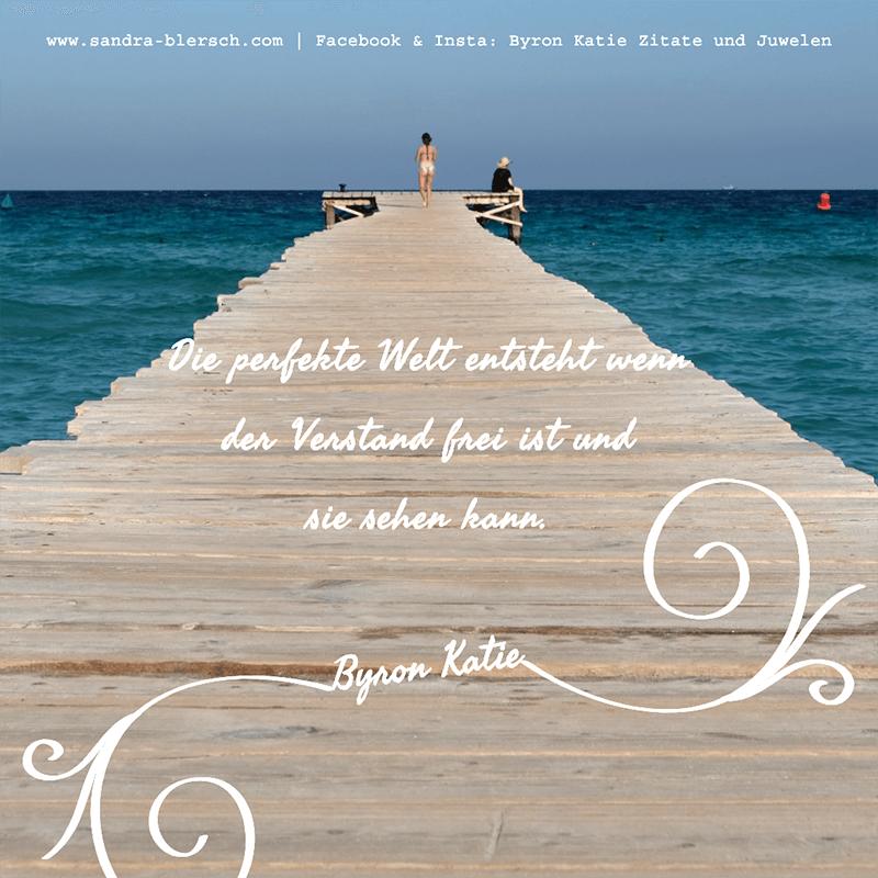 Byron Katie Zitat Die perfekte Welt entsteht wenn der Verstand frei ist und sie sehen kann
