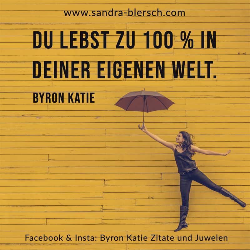 Byron Katie Zitat Du lebst zu 100 % in deiner eigenen Welt.