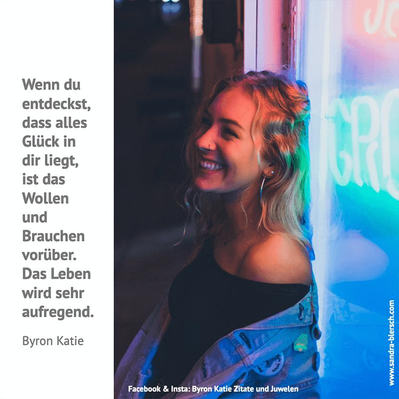 Byron Katie Zitat: Wenn du entdeckst, dass alles Glück in dir liegt, ist das Wollen und Brauchen vorüber. Das Leben wird sehr aufregend