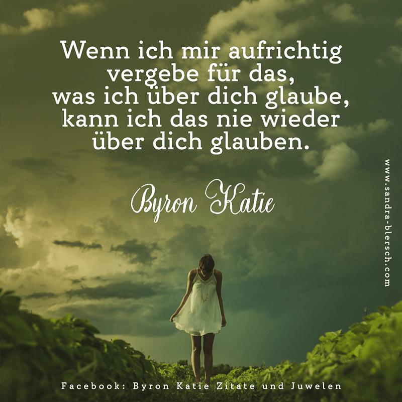 Byron Katie Zitat Wenn ich mir aufrichtig vergebe für das, was ich über dich glaube, kann ich das nie wieder über dich glauben