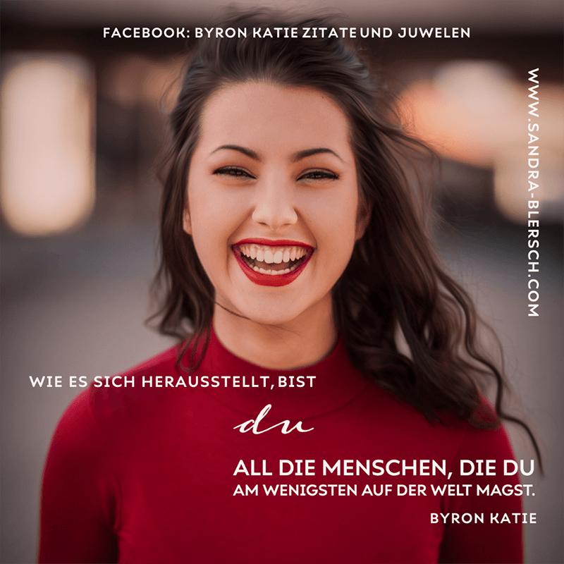 Byron Katie Zitat Wie es sich herausstellt bist du all die Menschen, die du am wenigsten auf der Welt magst.