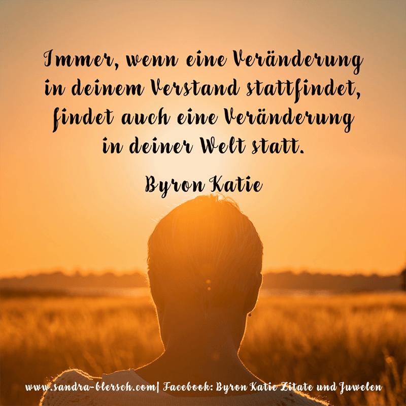 Byron Katie Zitat Immer, wenn eine Veränderung in deinem Verstand stattfindet, findet auch eine Veränderung in deiner Welt statt