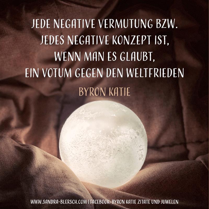 Byron Katie Zitat Jede negative Vermutung bzw. jedes negative Konzept ist, wenn man daran glaubt, ein Votum gegen den Weltfrieden
