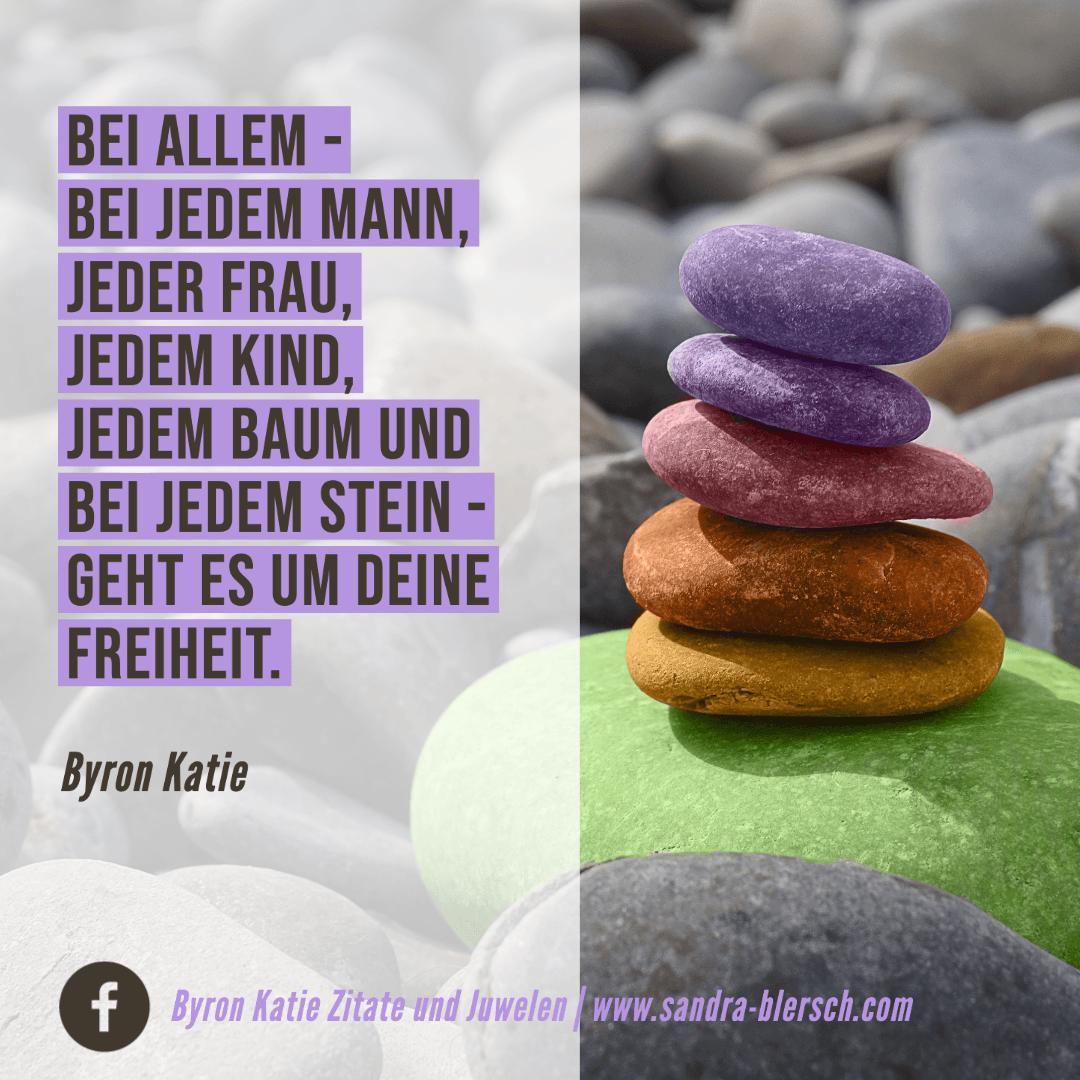 Byron Katie Zitat Bei allem - bei jedem Mann, jeder Frau, jedem Kind, jedem Baum und bei jedem Stein - geht es um deine Freiheit.