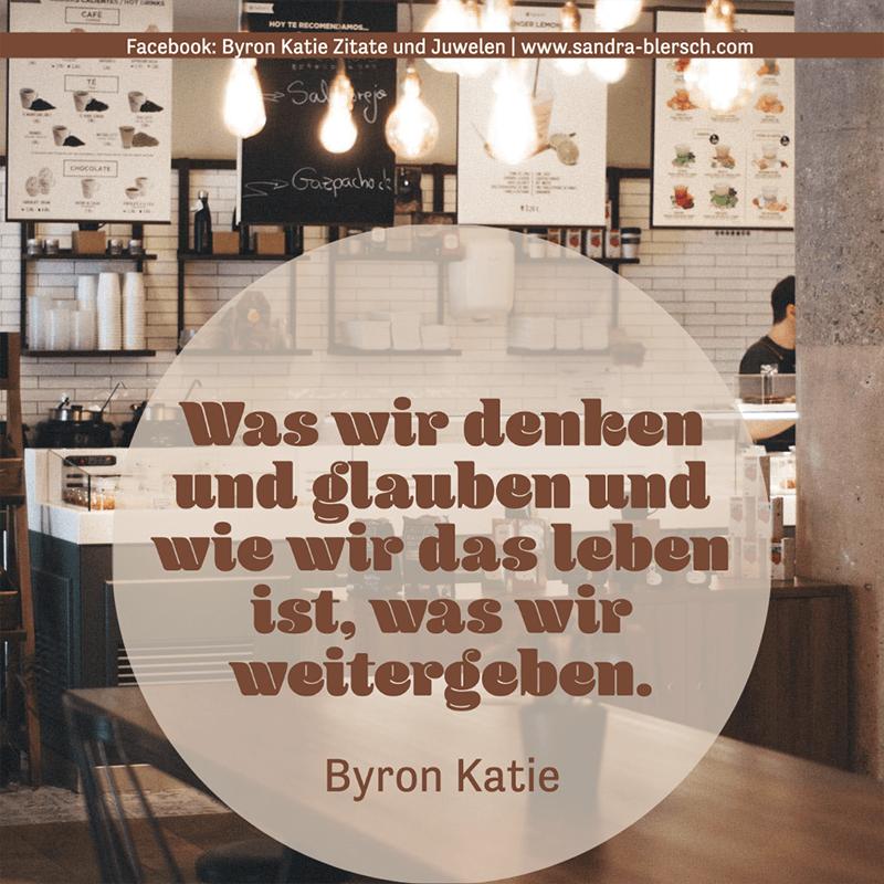 Byron Katie Zitat Was wir denken und glauben und wie wir das leben ist, was wir weitergeben