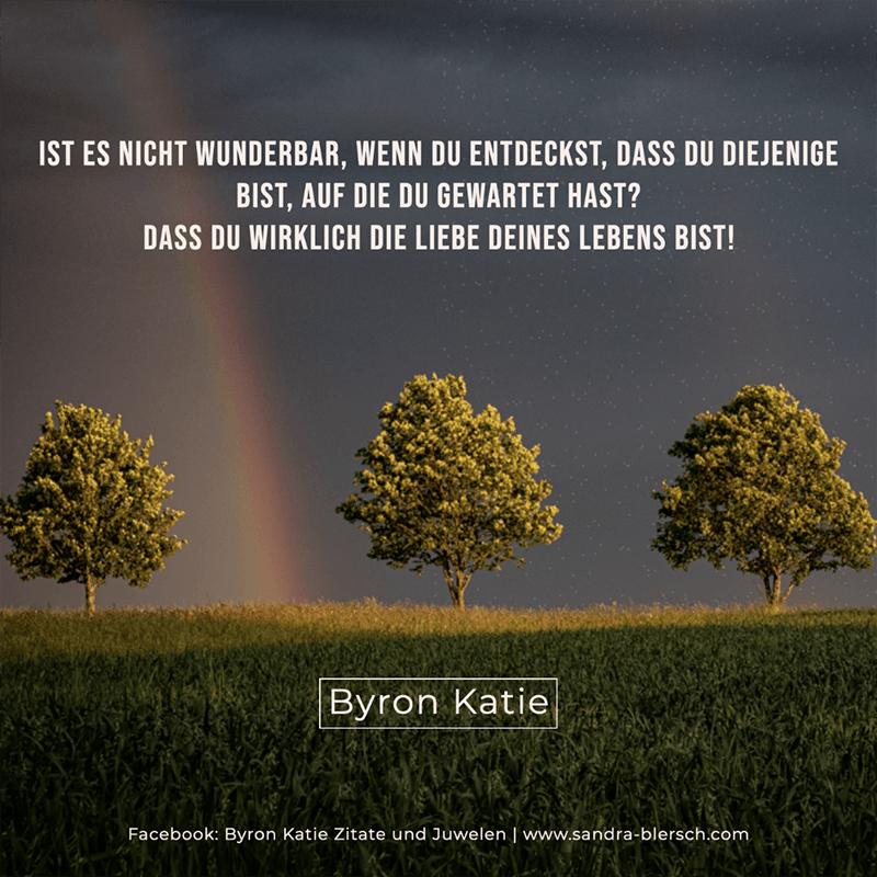 Byron Katie Zitat Ist es nicht wunderbar, wenn du entdeckst, dass du diejenige bist, auf die du gewartet hast? Dass du wirklich die Liebe deines Lebens bist