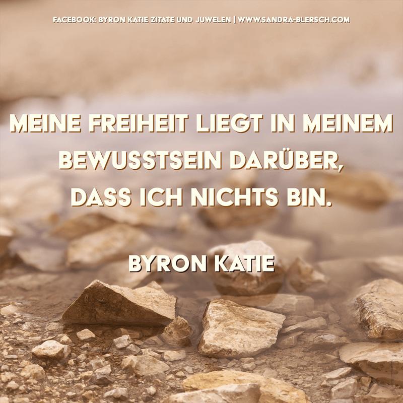 Byron Katie Zitat Meine Freiheit liegt in meinem Bewusstsein darüber, dass ich nichts bin