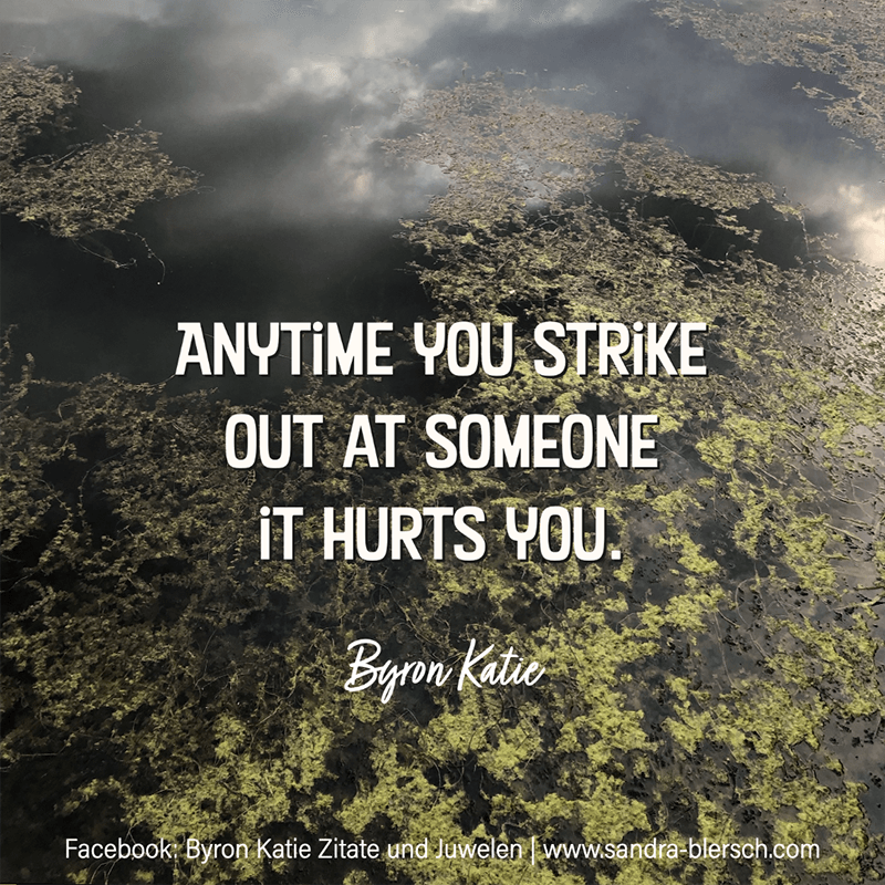 Byron Katie quote Anytime you strike out at someone it hurts you