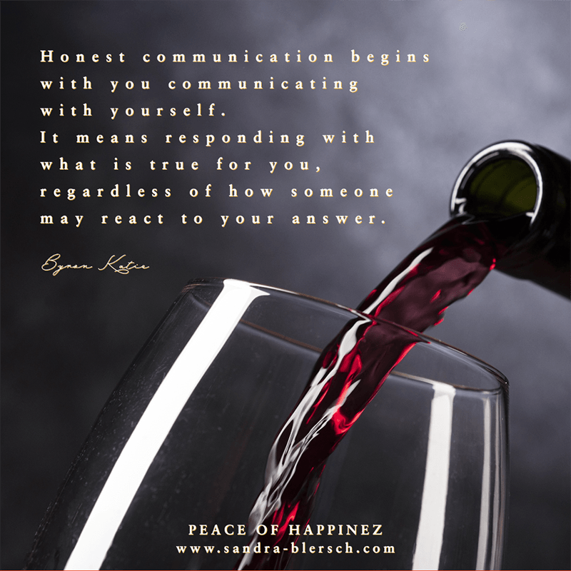 Byron Katie quote Honest communication begins with you communicating with yourself. It means responding with what is true for you, regardless of how someone may react to your answer