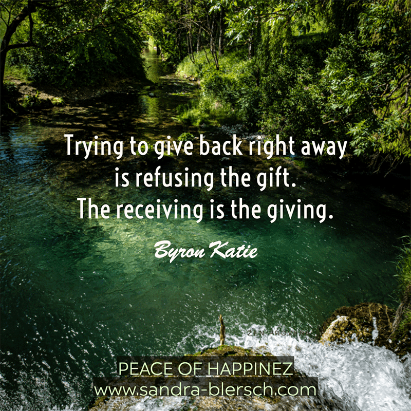 Byron Katie quote Trying to give back right away is refusing the gift