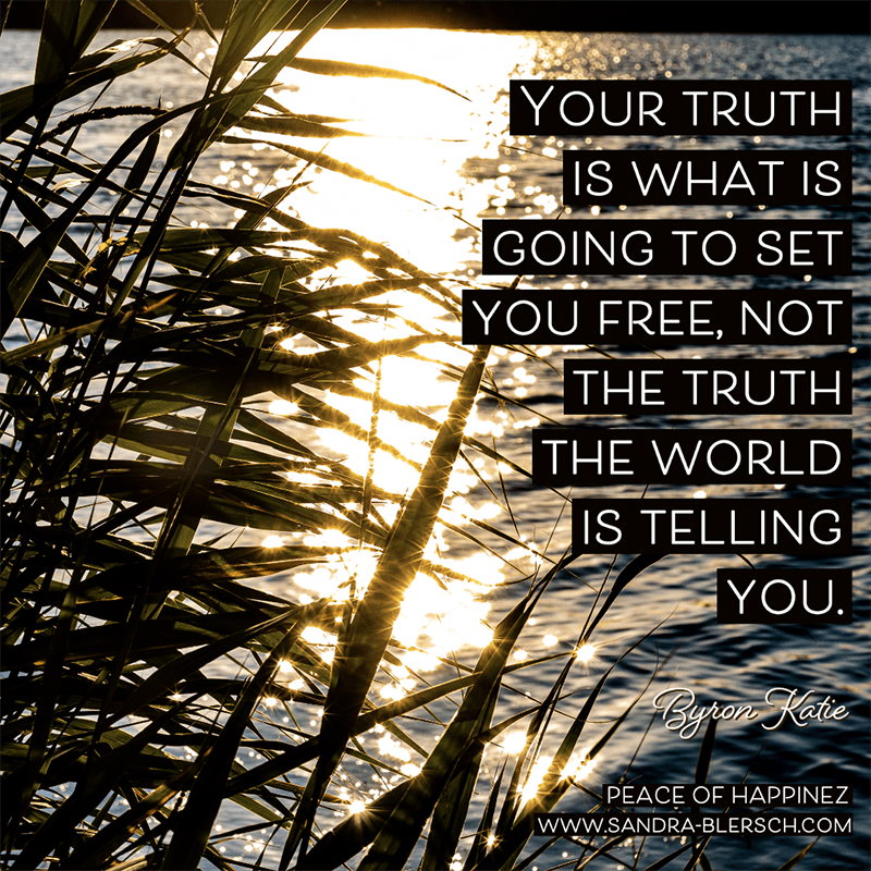 Byron Katie quote Your truth is what is going to set you free, not the truth the world is telling you