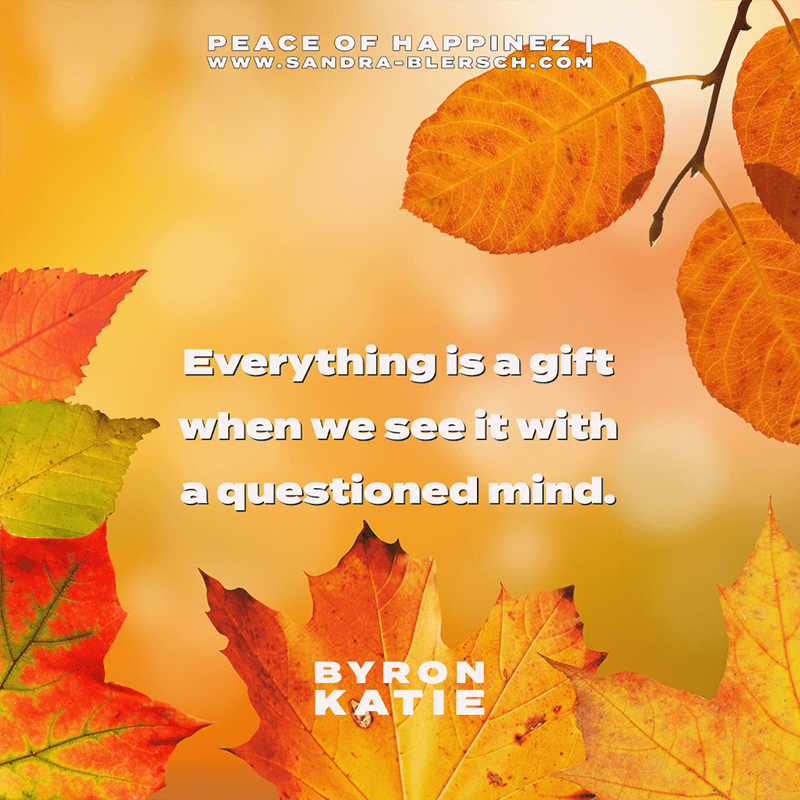 Byron Katie quote Everything is a gift when we see it with a questioned mind