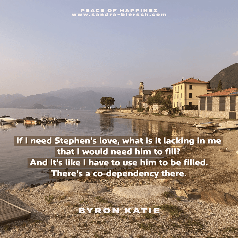 Byron Katie quote If I need Stephen's love, what is it lacking in me