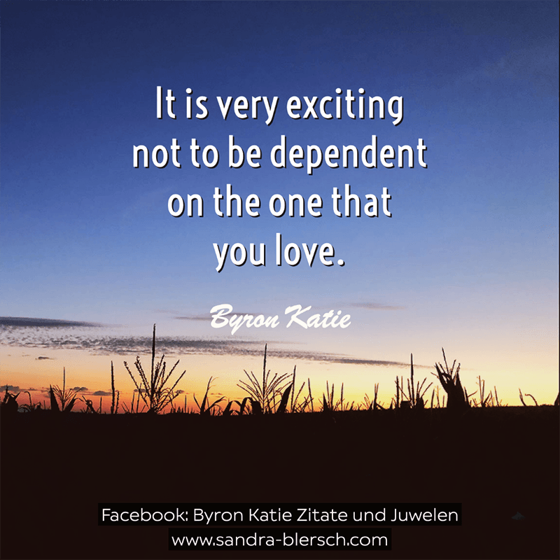 Byron Katie quote It is very exciting not to be dependent on the one that you love