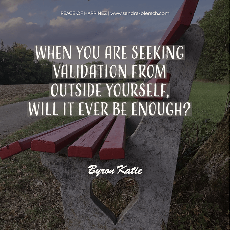 Byron Katie quote When you are seeking validation from outside yourself, will it ever be enough