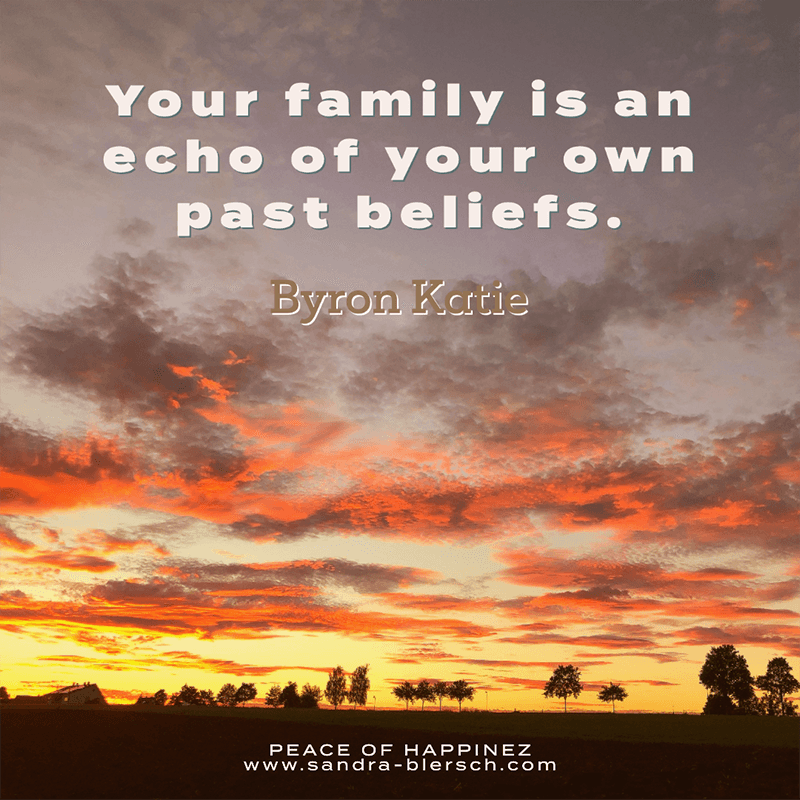 Byron Katie Zitat Your family is an echo of your own past beliefs.