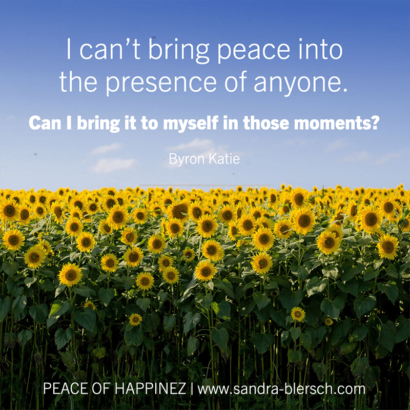 Byron Katie quote I can't bring peace into the presence of anyone