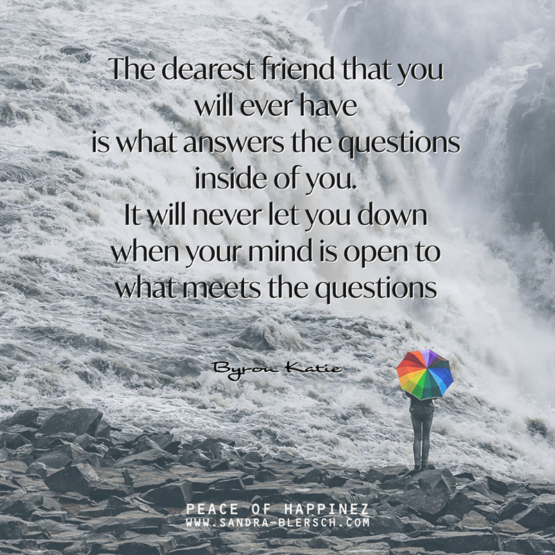Byron Katie quote The dearest friend that you will ever have is what answers the questions inside of you. It will never let you down when your mind is open to what meets the questions