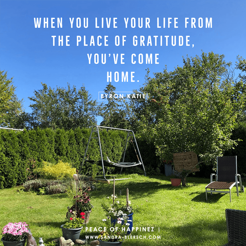 Byron Katie quote When you live your life from the place of gratitude, you've come home