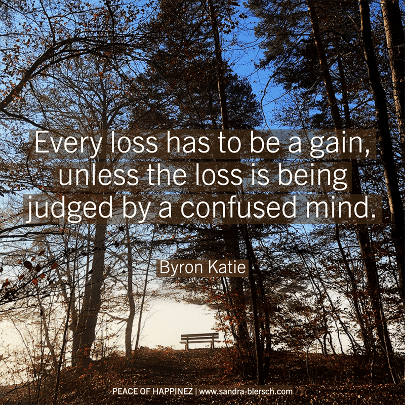 Byron Katie quote Every loss has to be a gain, unless the loss is being judged by a confused mind