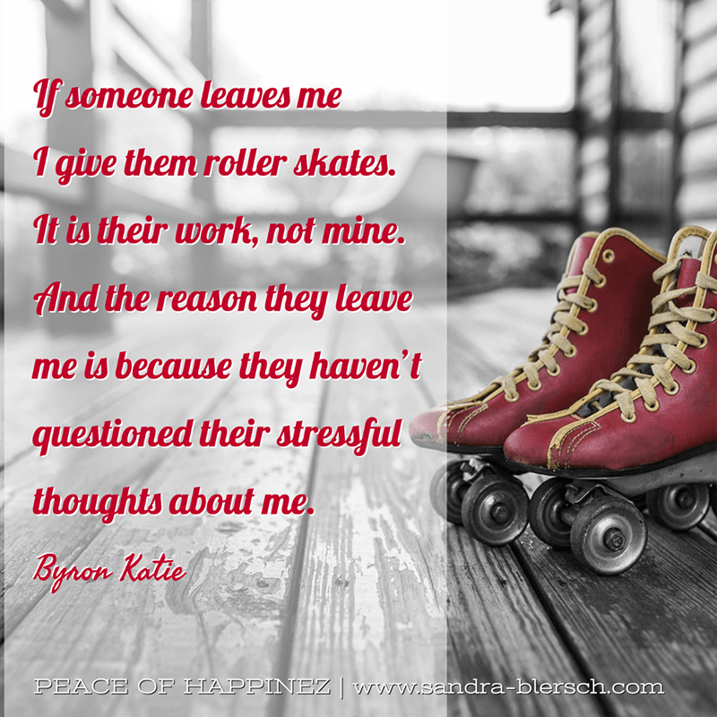 Byron Katie quote If someone leaves me I give them roller skates