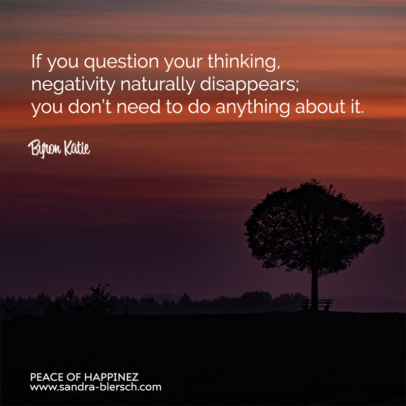 Byron Katie qutote If you question your thinking, negativity naturally disappears; you don't need to do anything about it