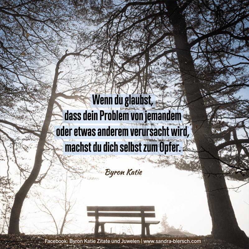 Byron Katie Zitat Wenn du glaubst, dass dein Problem von jemandem oder etwas anderem verursacht wird, machst du dich selbst zum Opfer