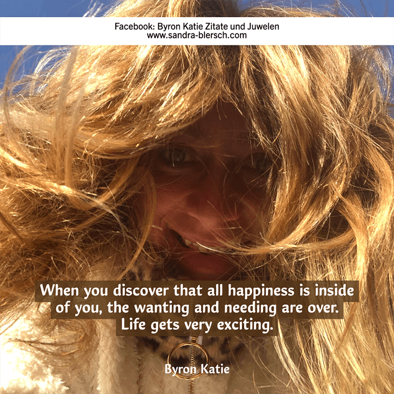 Byron Katie Zitat When you discover that all happiness is inside of you, the wanting and needing are over
