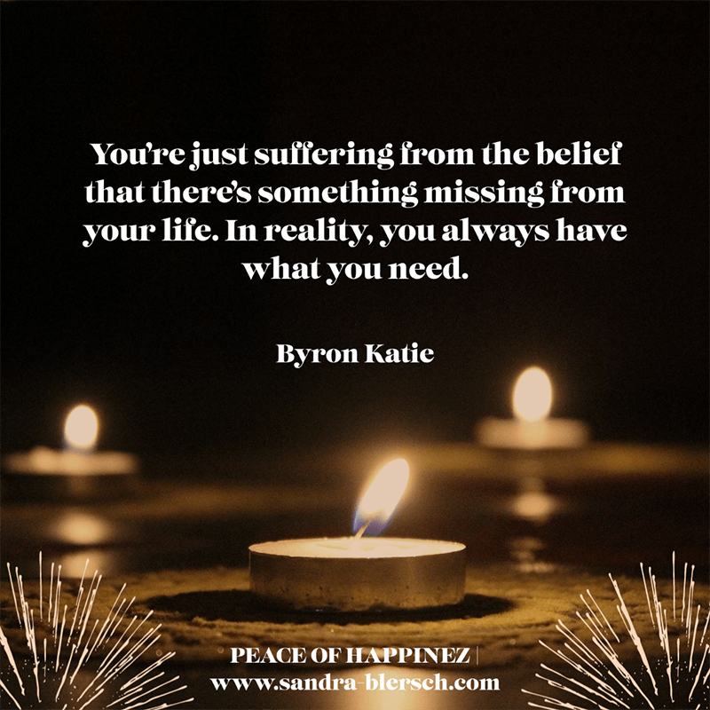Byron Katie quote You're just suffering from the belief that there's something missing from your life