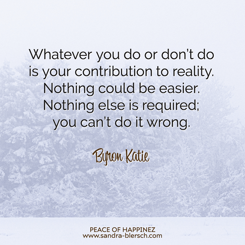 Byron Katie quotes Whatever you do or don't do is your contribution to reality